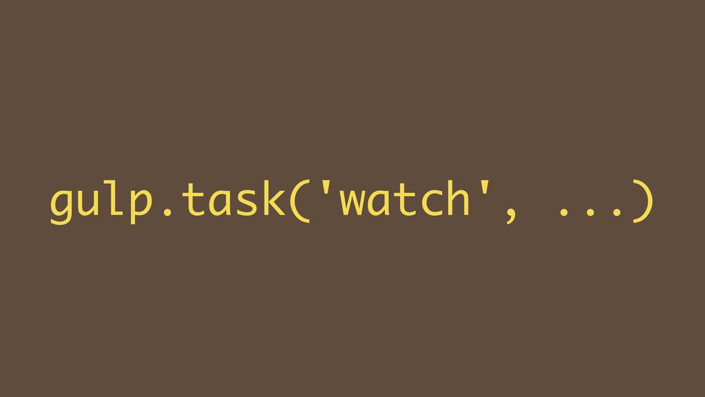 gulp.task('watch', ...)
