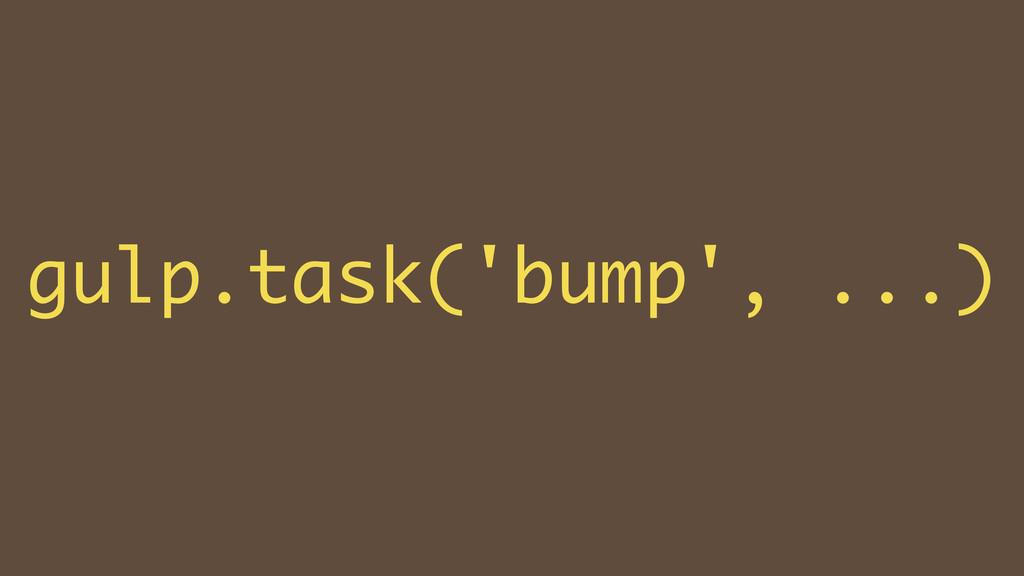 ! gulp.task('bump', ...)