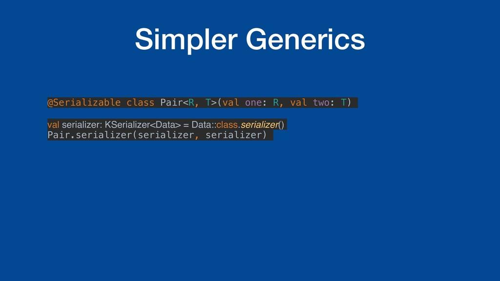 Simpler Generics @Serializable class Pair<R, T>...