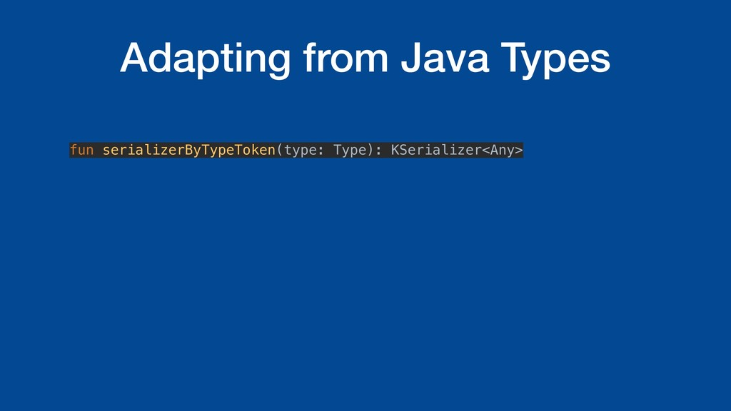 Adapting from Java Types fun serializerByTypeTo...