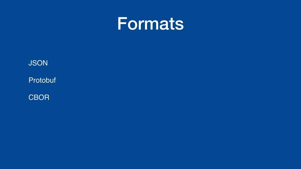 Formats JSON Protobuf CBOR