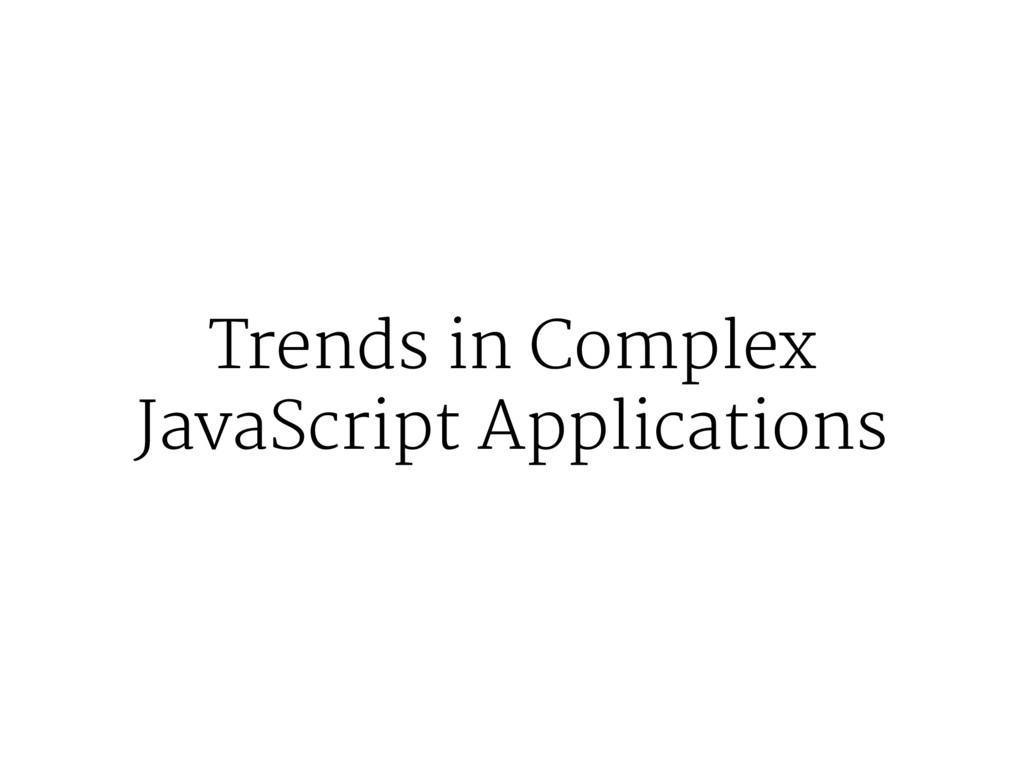 Trends in Complex JavaScript Applications