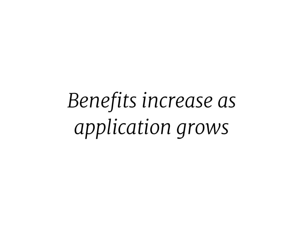 Benefits increase as application grows