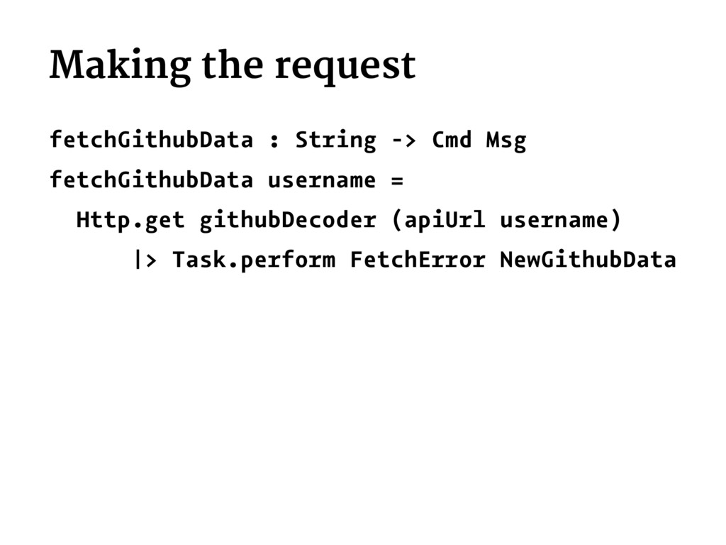 Making the request fetchGithubData : String -> ...