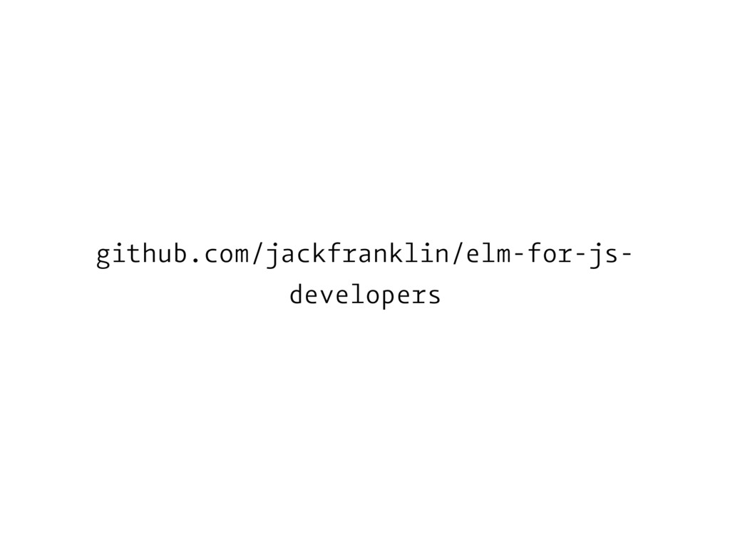 github.com/jackfranklin/elm-for-js- developers