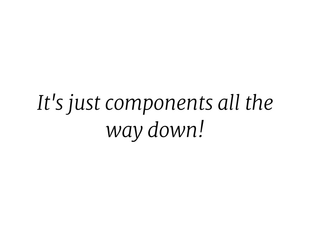 It's just components all the way down!