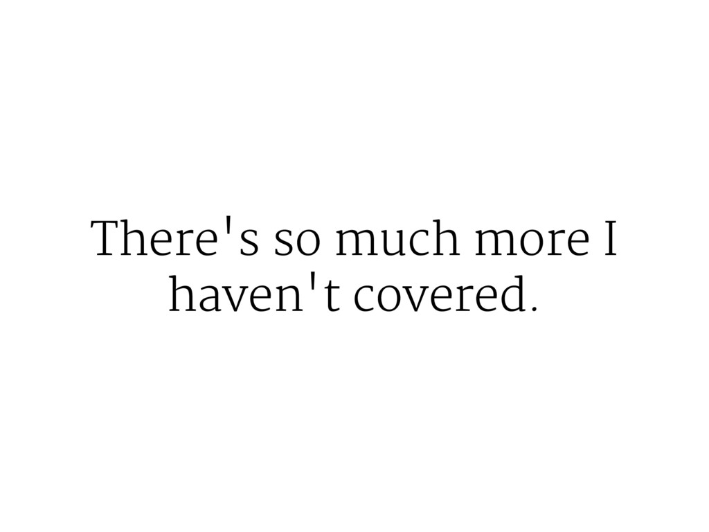 There's so much more I haven't covered.