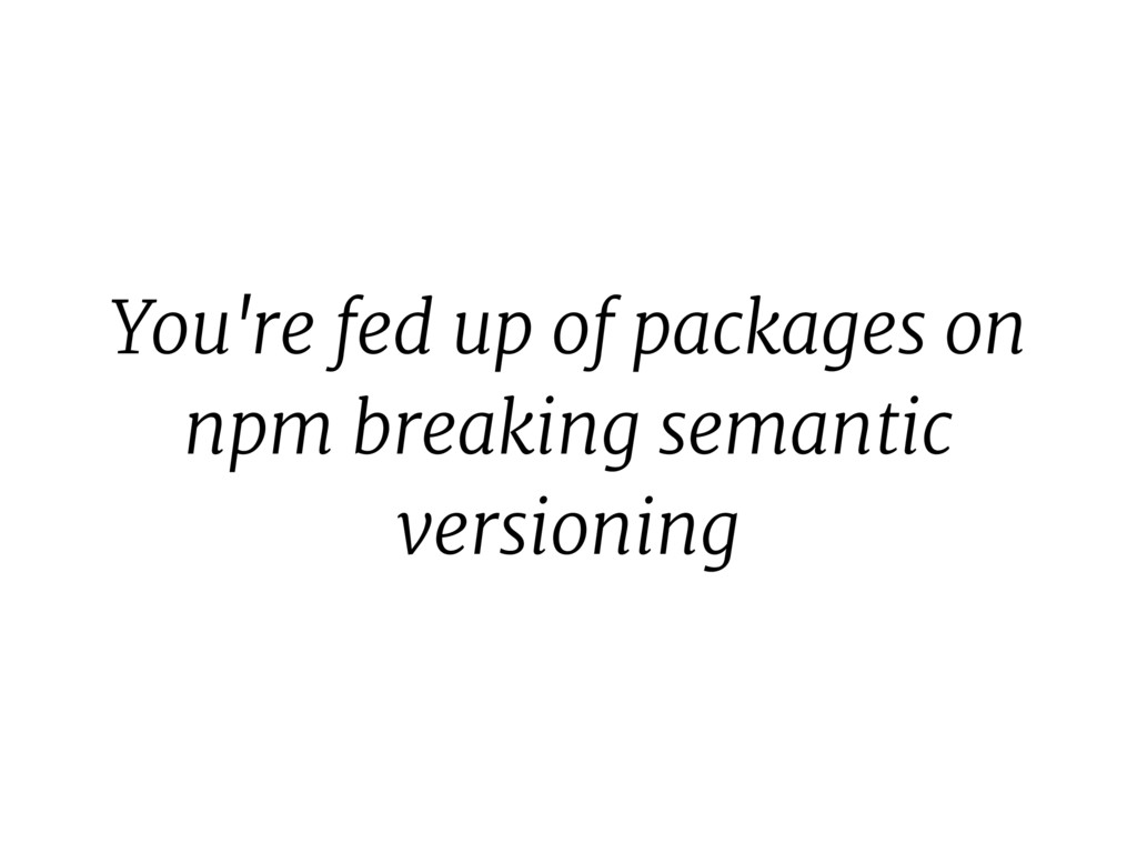 You're fed up of packages on npm breaking seman...