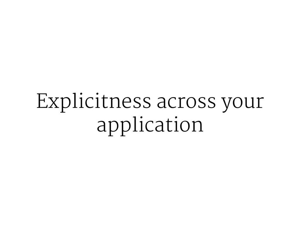 Explicitness across your application