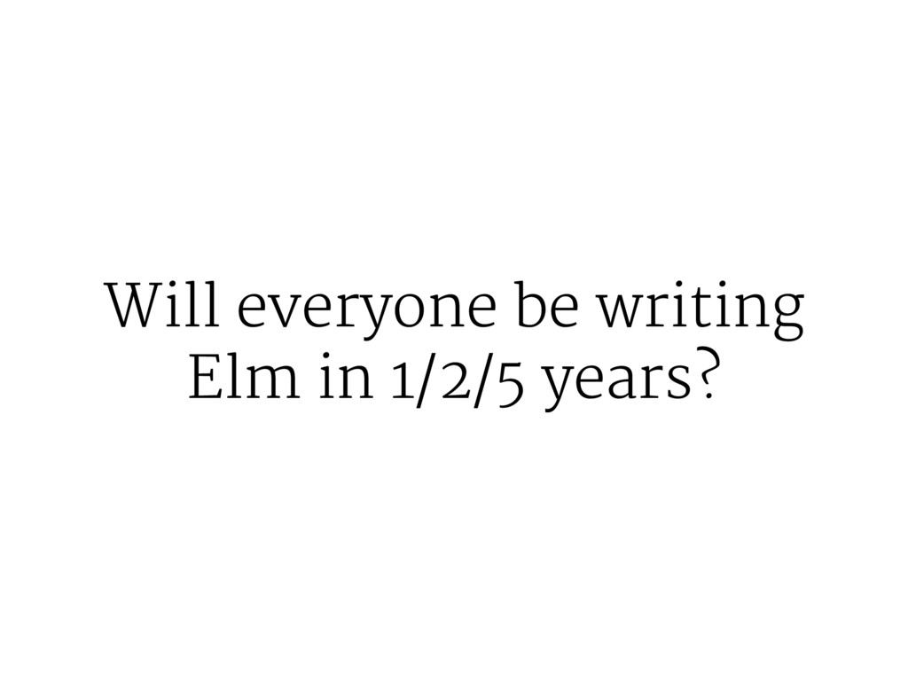 Will everyone be writing Elm in 1/2/5 years?