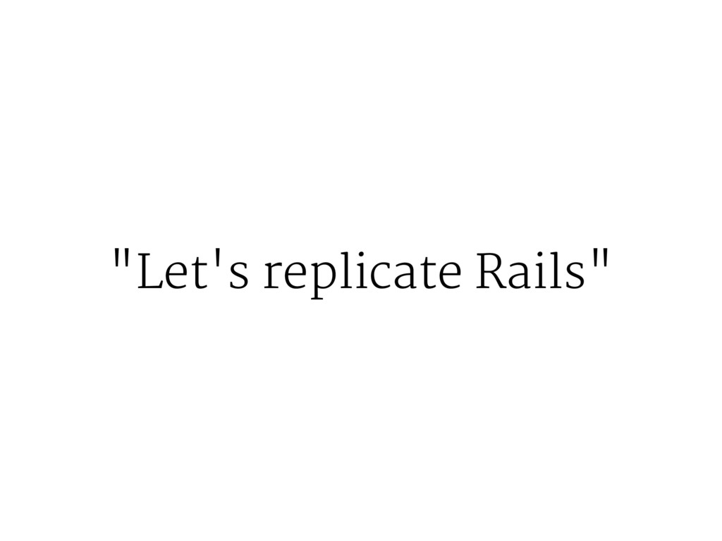 """""""Let's replicate Rails"""""""