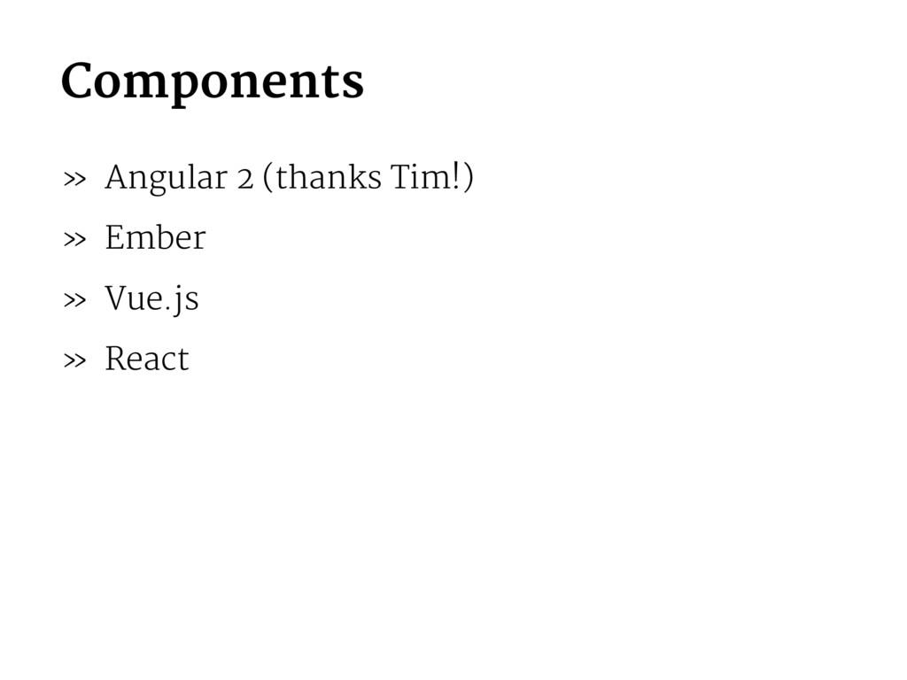 Components » Angular 2 (thanks Tim!) » Ember » ...