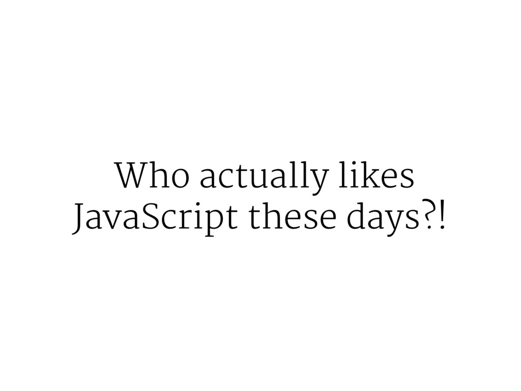 Who actually likes JavaScript these days?!