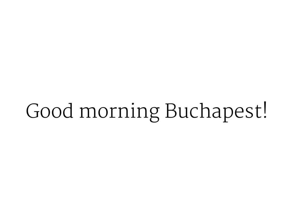 Good morning Buchapest!