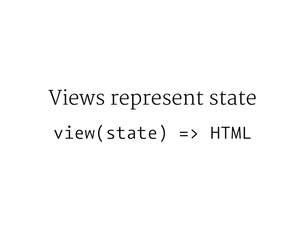 Views represent state view(state) => HTML