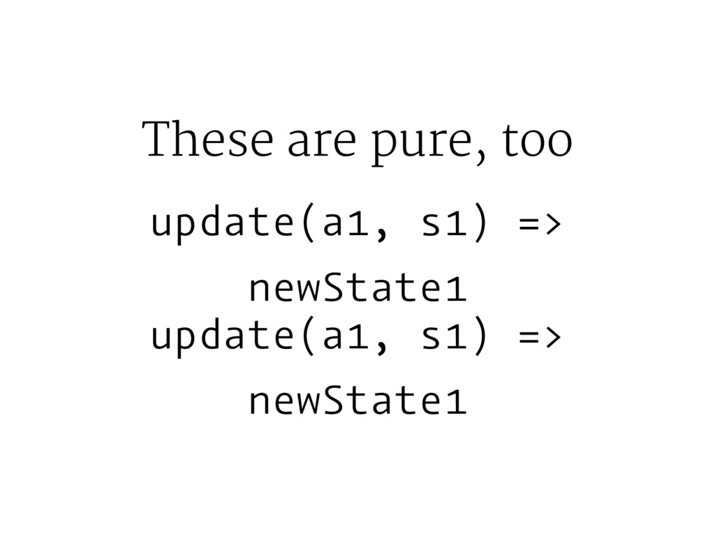 These are pure, too update(a1, s1) => newState1...