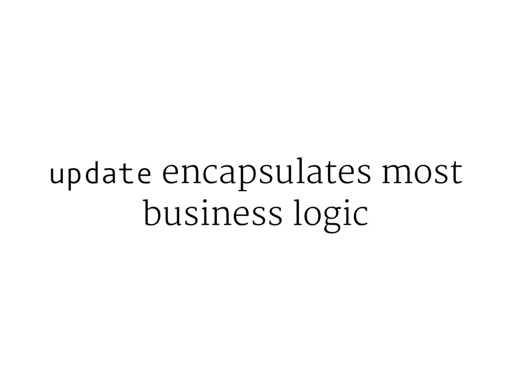 update encapsulates most business logic