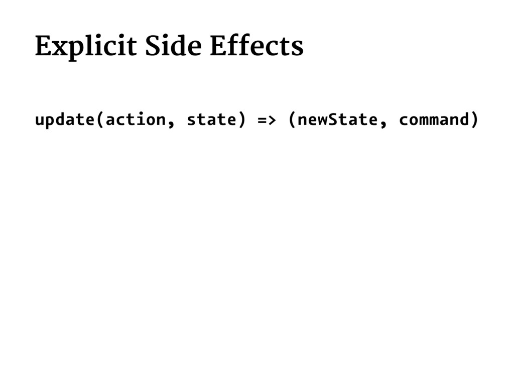 Explicit Side Effects update(action, state) => ...