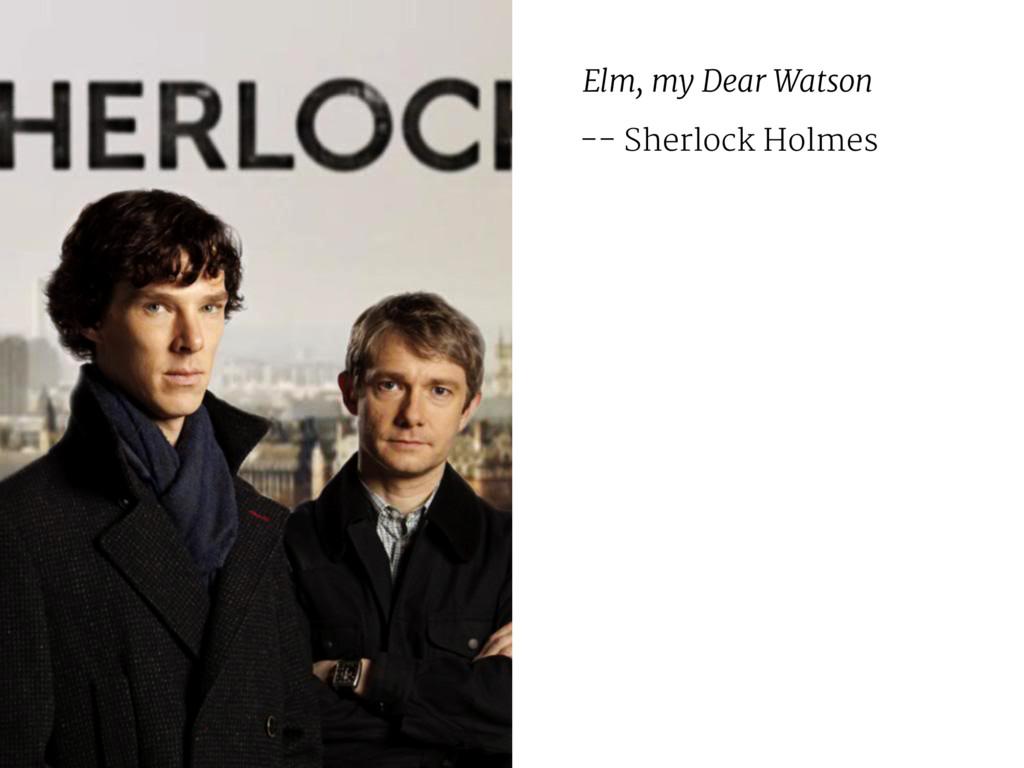 Elm, my Dear Watson -- Sherlock Holmes