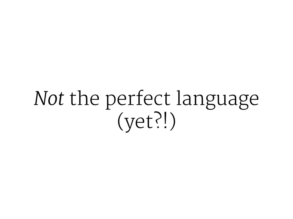 Not the perfect language (yet?!)
