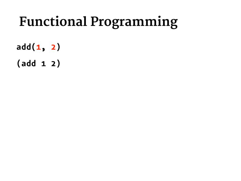 Functional Programming add(1, 2) (add 1 2)