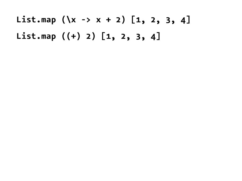 List.map (\x -> x + 2) [1, 2, 3, 4] List.map ((...