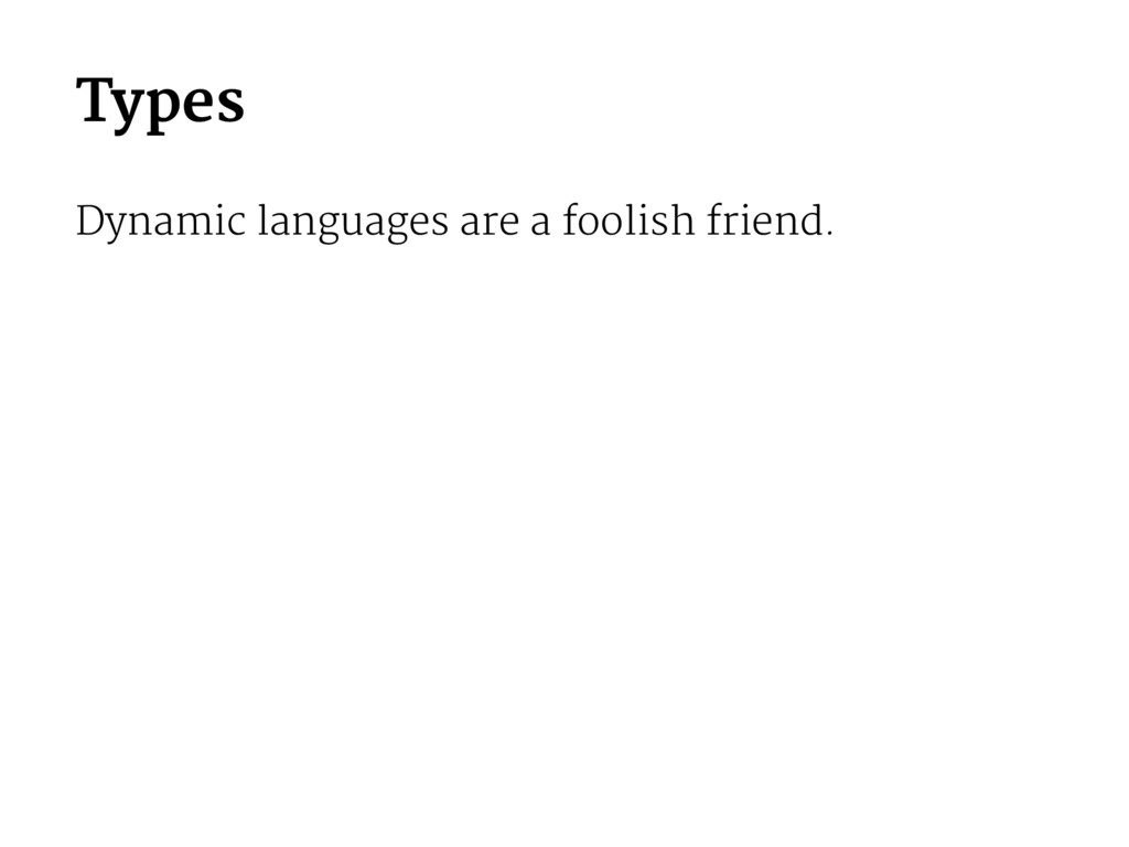 Types Dynamic languages are a foolish friend.