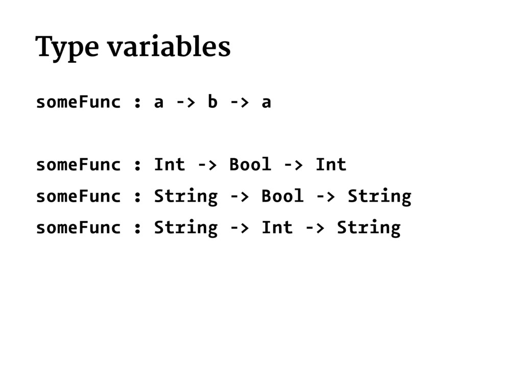 Type variables someFunc : a -> b -> a someFunc ...
