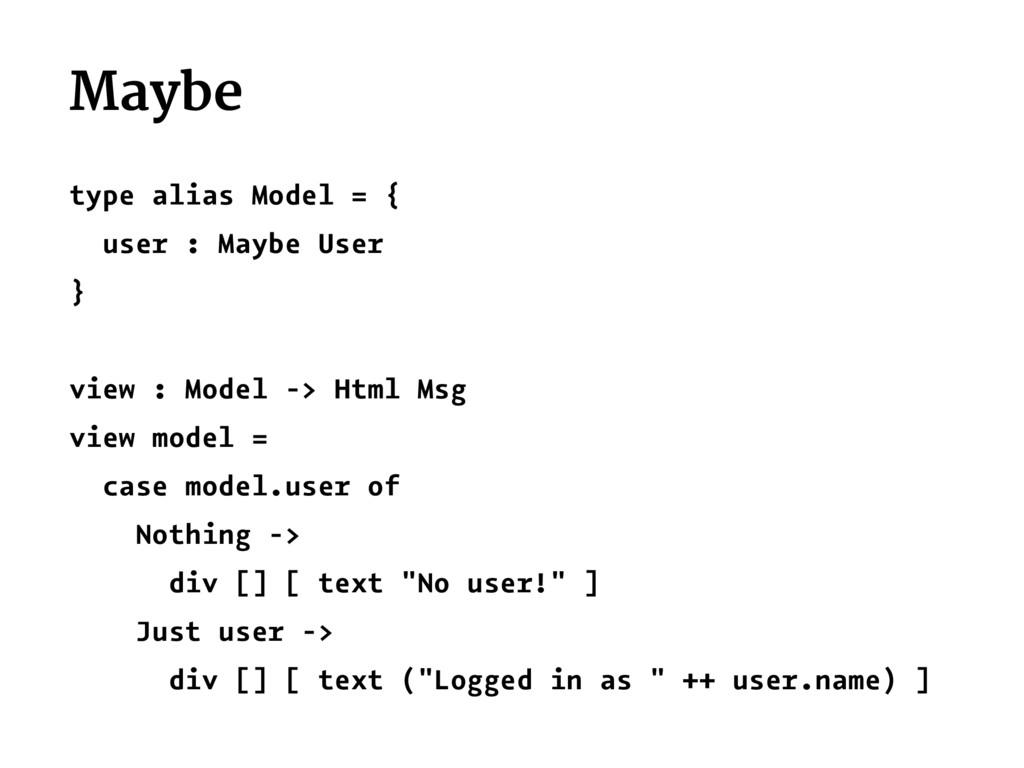 Maybe type alias Model = { user : Maybe User } ...