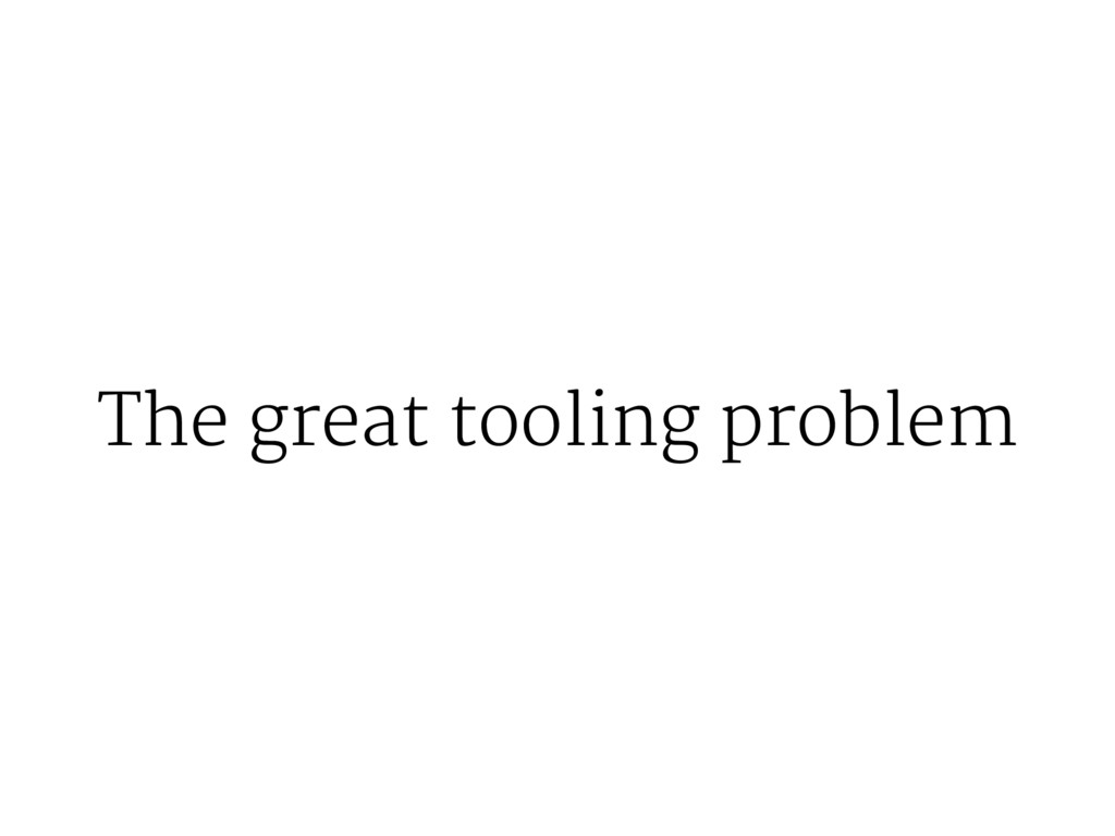 The great tooling problem