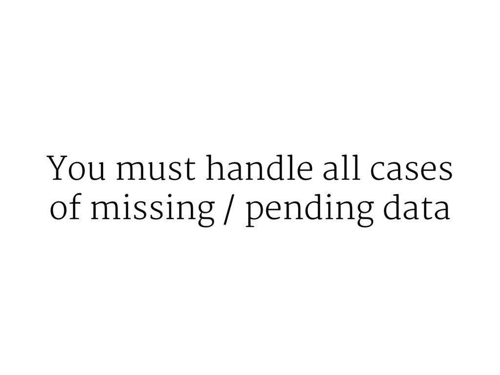 You must handle all cases of missing / pending ...