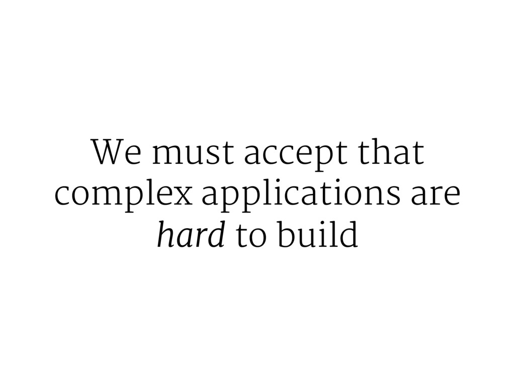 We must accept that complex applications are ha...