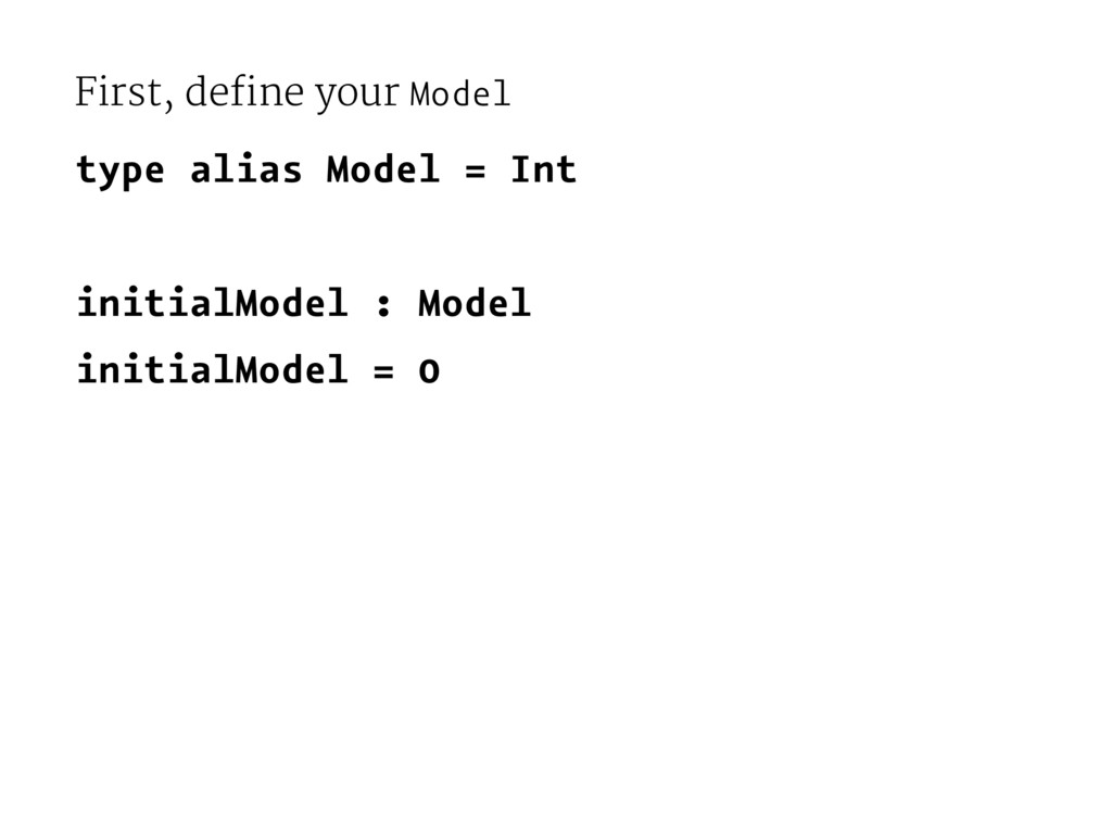 First, define your Model type alias Model = Int...