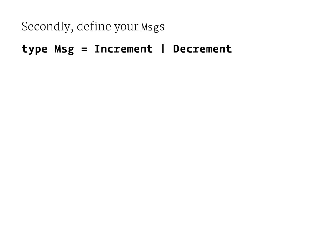 Secondly, define your Msgs type Msg = Increment...