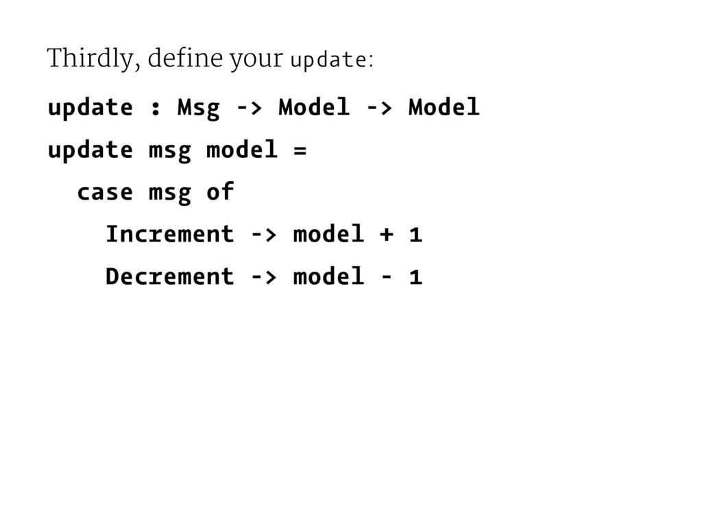 Thirdly, define your update: update : Msg -> Mo...