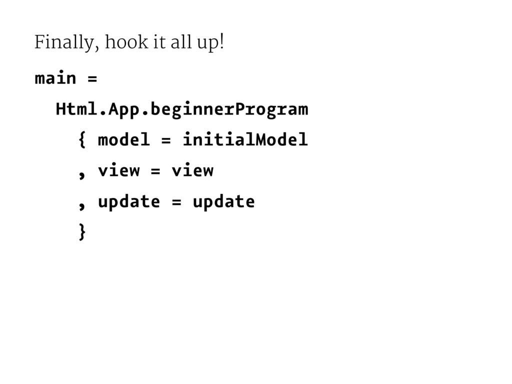 Finally, hook it all up! main = Html.App.beginn...