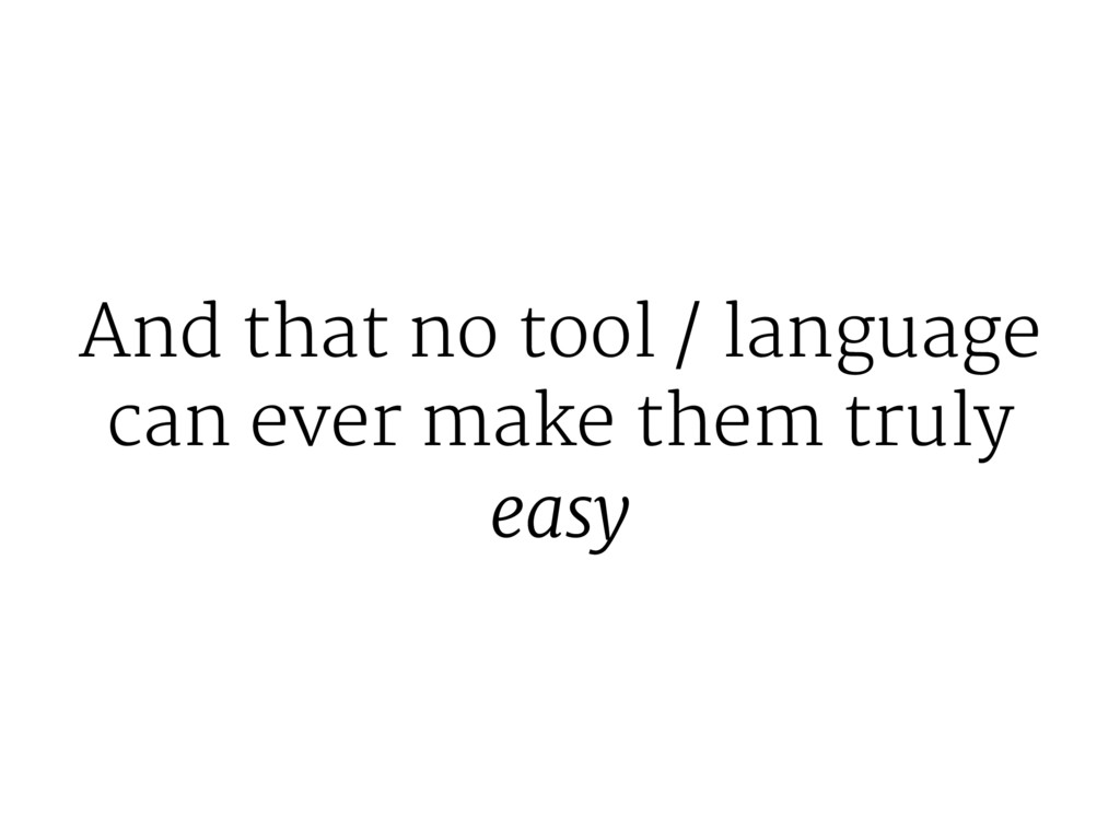 And that no tool / language can ever make them ...