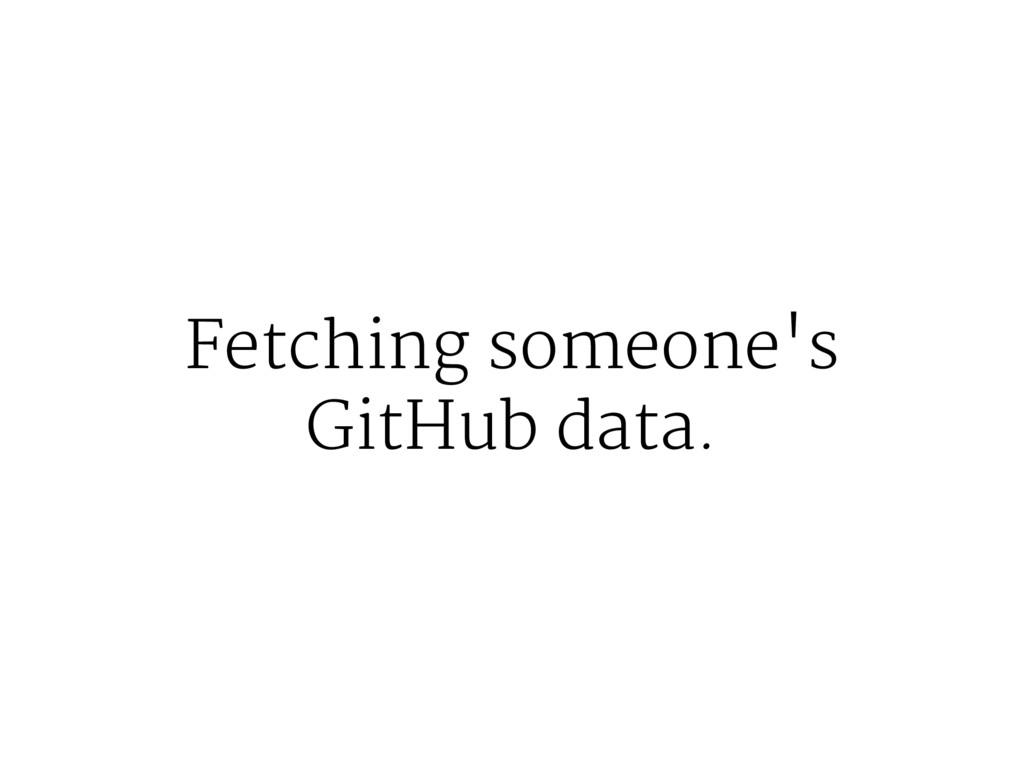 Fetching someone's GitHub data.