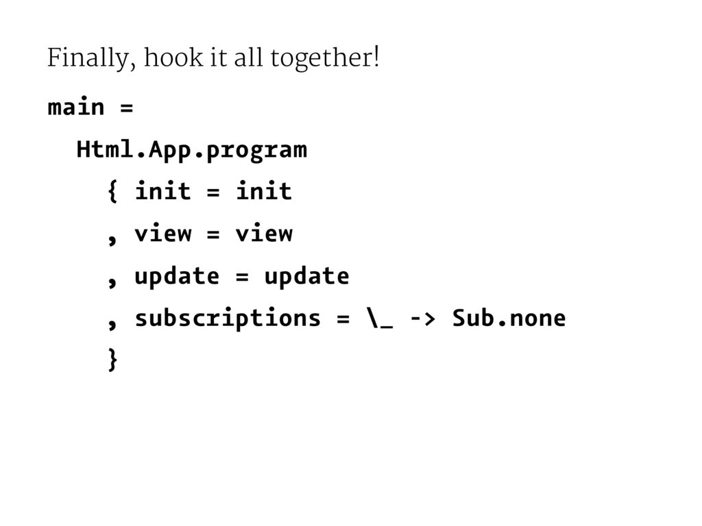 Finally, hook it all together! main = Html.App....