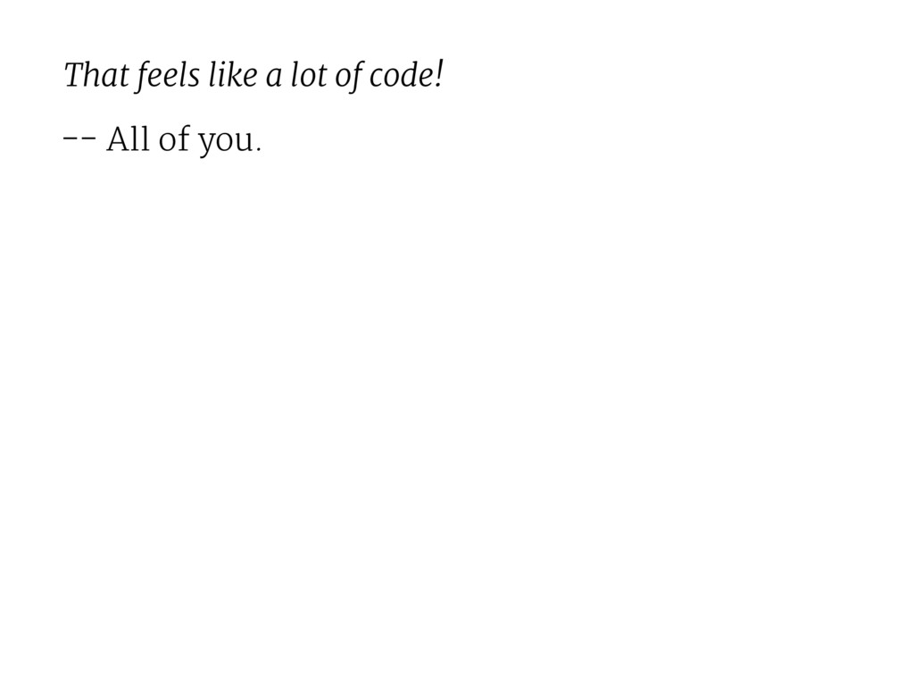 That feels like a lot of code! -- All of you.