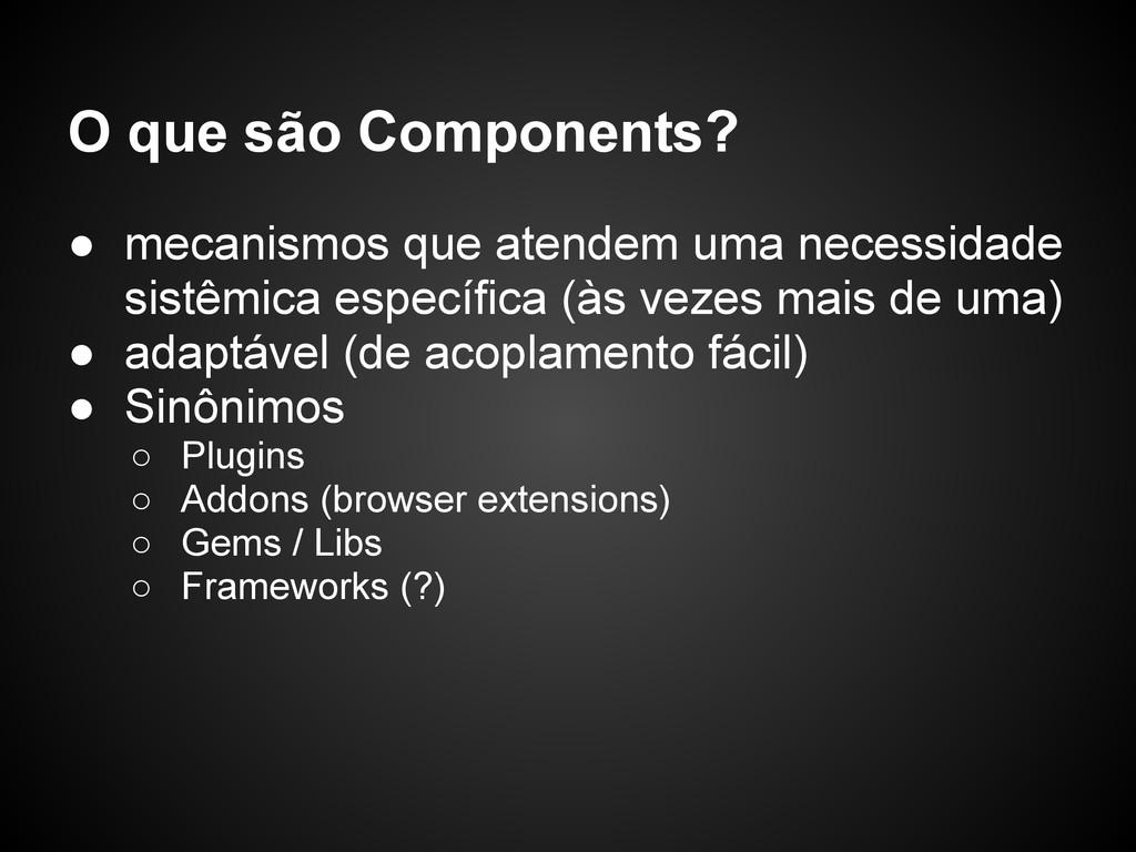 O que são Components? ● mecanismos que atendem ...