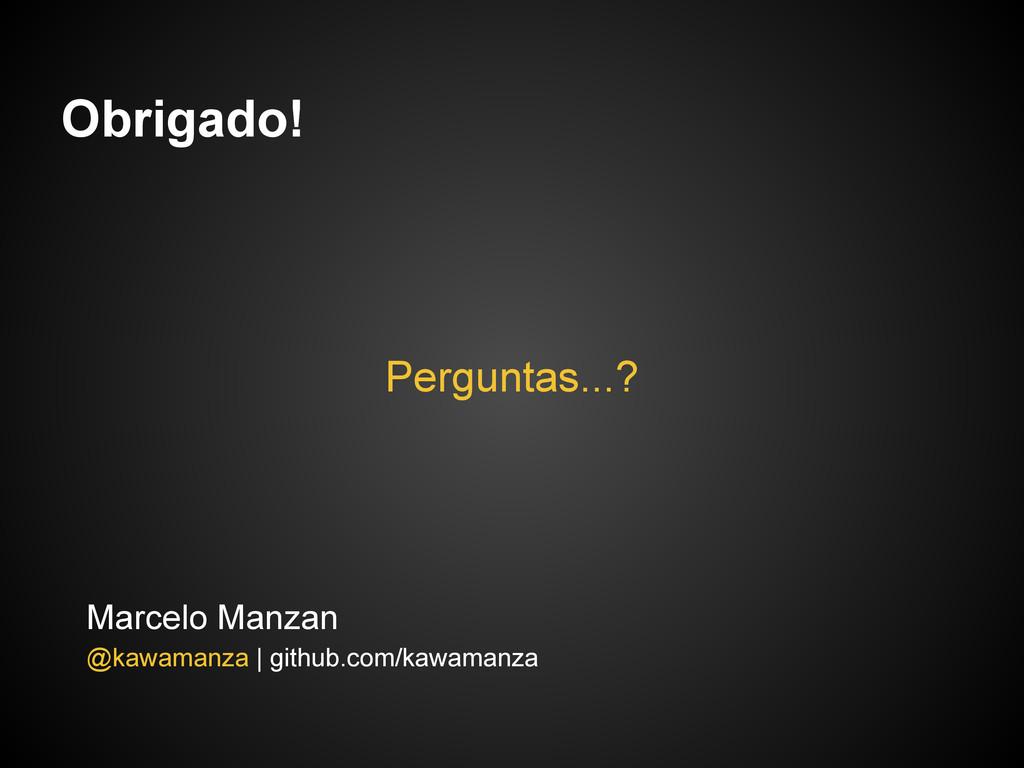 Obrigado! Perguntas...? Marcelo Manzan @kawaman...