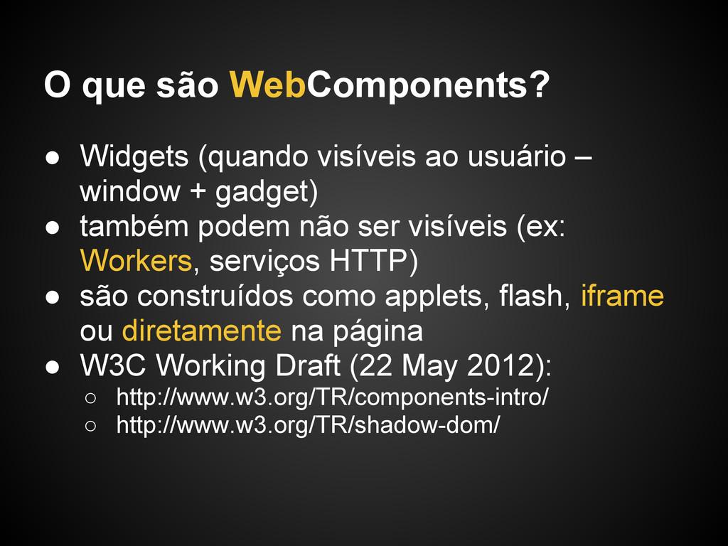 O que são WebComponents? ● Widgets (quando visí...
