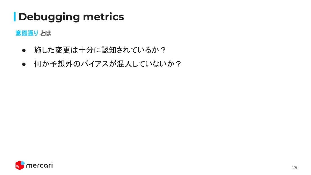 29 Confidential Debugging metrics 意図通り とは ● 施した変...