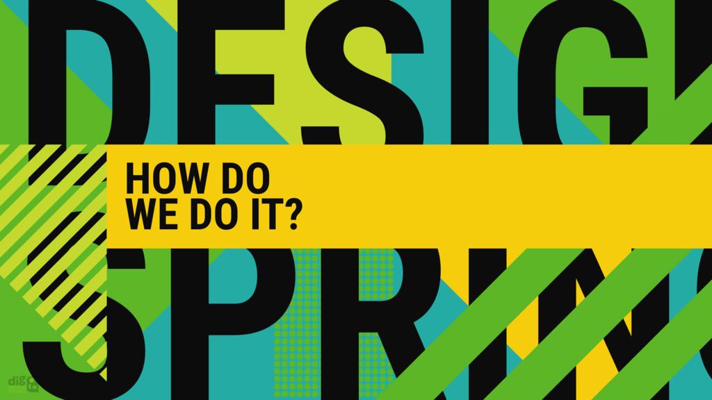 DESIGN HOW DO WE DO IT?