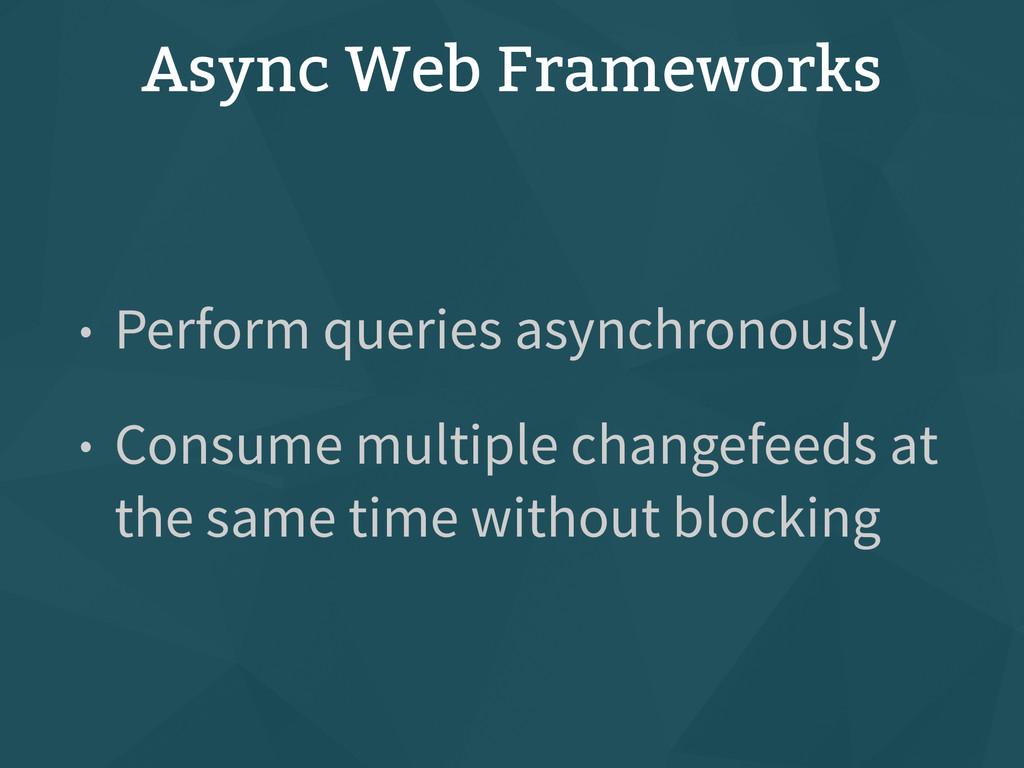 Async Web Frameworks • Perform queries asynchro...
