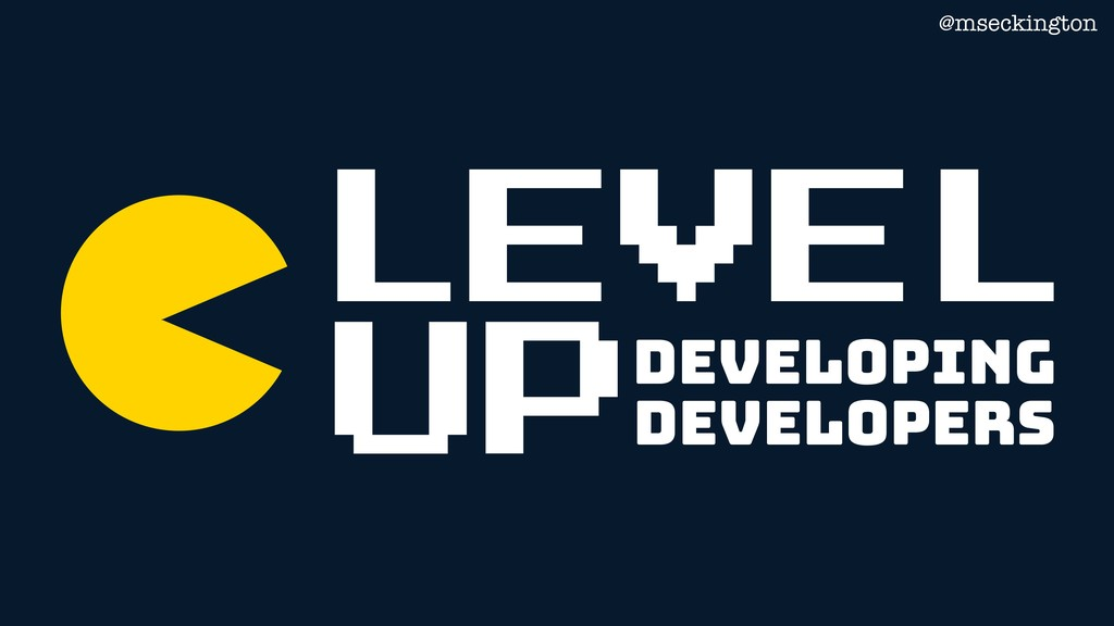 LEVEL Developing Developers UP @mseckington