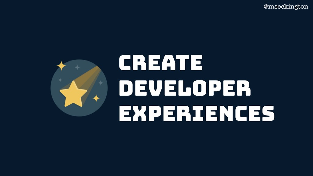 @mseckington create Developer Experiences