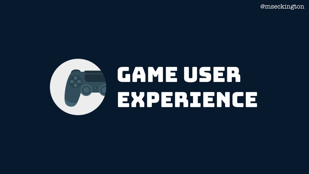 @mseckington game User experience