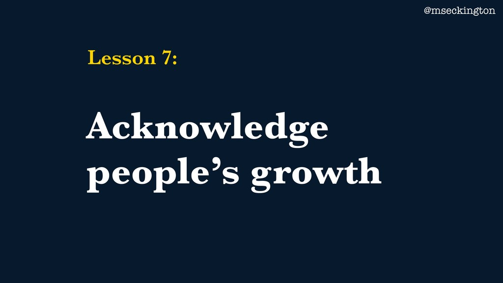 @mseckington Lesson 7: Acknowledge people's gro...